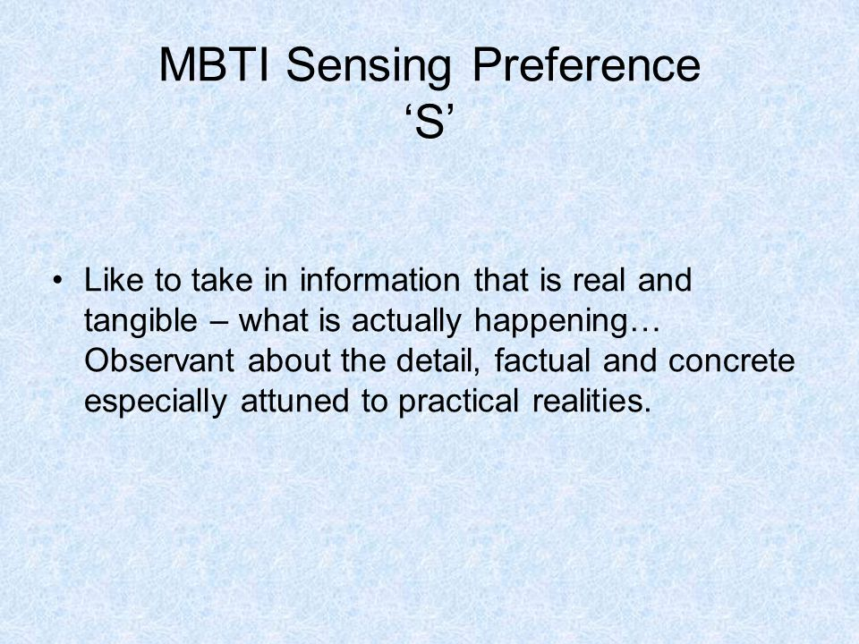 MBTI Sensing Preference 'S' Like to take in information that is real and tangible – what is actually happening… Observant about the detail, factual and concrete especially attuned to practical realities.