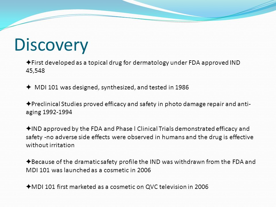 Discovery ✦ First developed as a topical drug for dermatology under FDA approved IND 45,548 ✦ MDI 101 was designed, synthesized, and tested in 1986 ✦