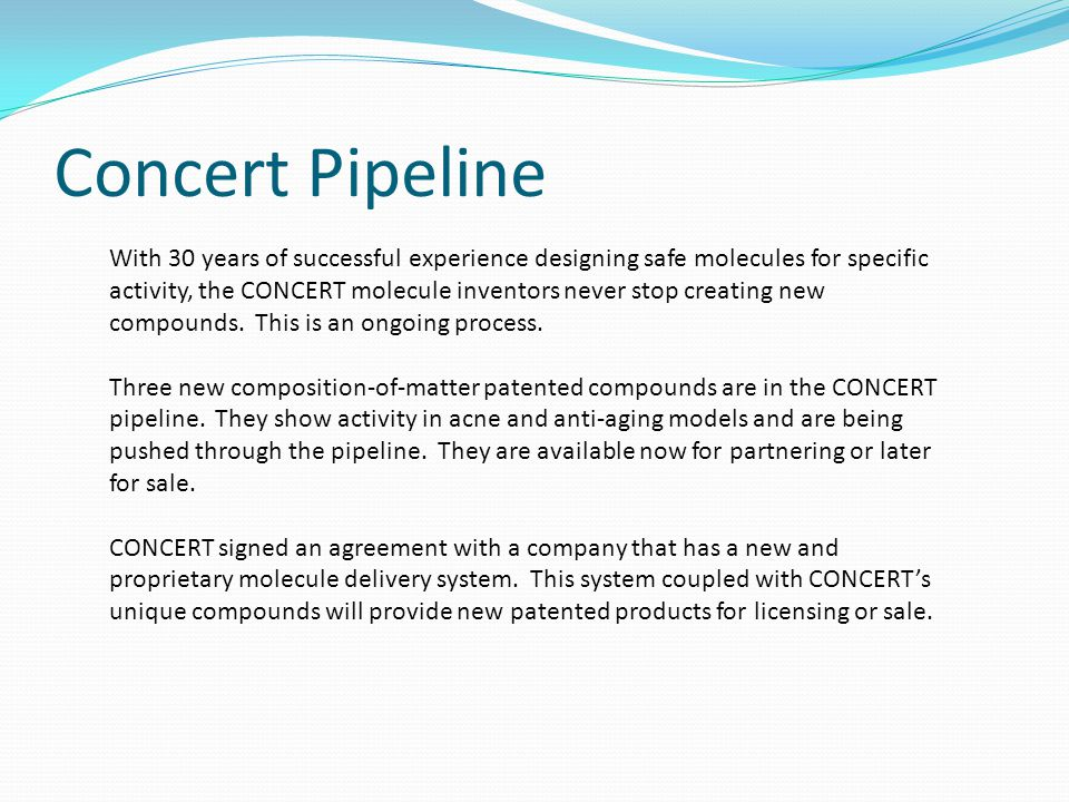 Concert Pipeline With 30 years of successful experience designing safe molecules for specific activity, the CONCERT molecule inventors never stop creating new compounds.
