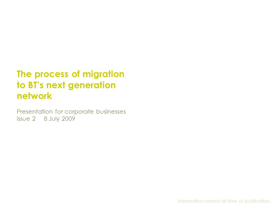 The process of migration to BT's next generation network Presentation for corporate businesses issue 2 8 July 2009 Information correct at time of publ