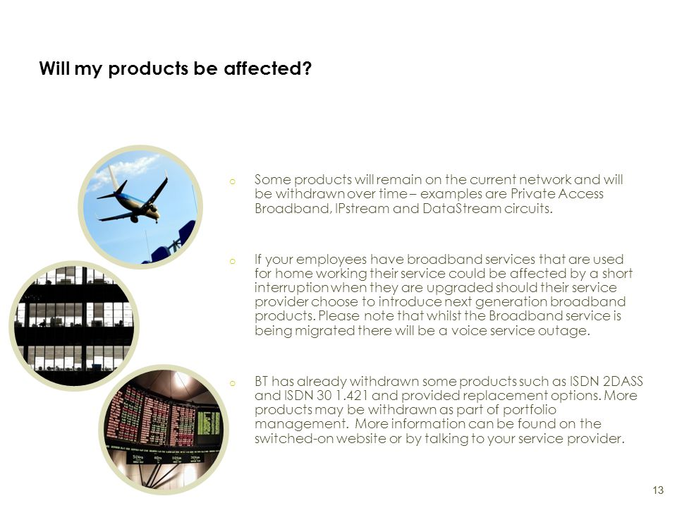 Will my products be affected? o Some products will remain on the current network and will be withdrawn over time – examples are Private Access Broadba
