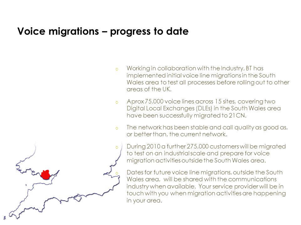 Voice migrations – progress to date o Working in collaboration with the Industry, BT has implemented initial voice line migrations in the South Wales area to test all processes before rolling out to other areas of the UK.