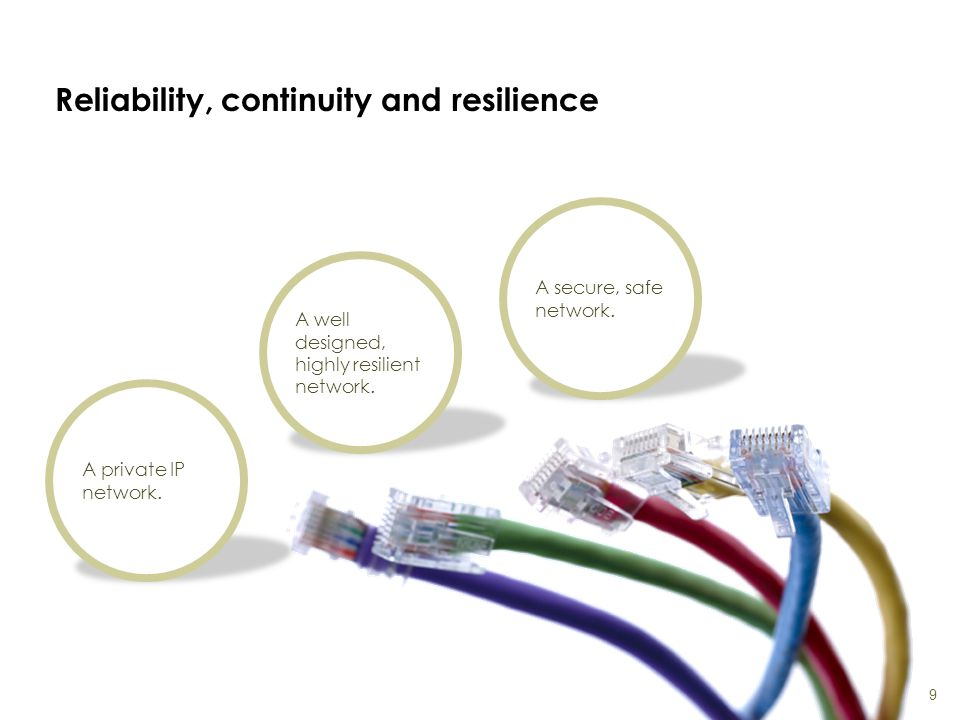 Reliability, continuity and resilience 9 A private IP network. A well designed, highly resilient network. A secure, safe network.
