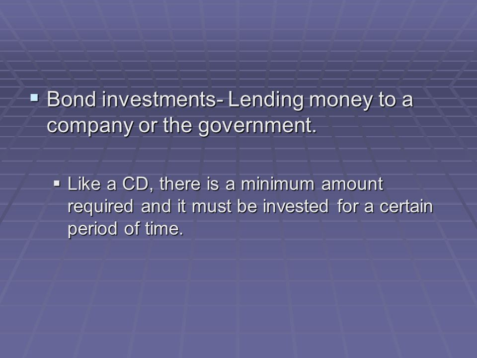  Bond investments- Lending money to a company or the government.  Like a CD, there is a minimum amount required and it must be invested for a certai