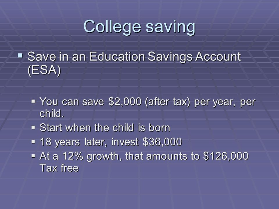 College saving  Save in an Education Savings Account (ESA)  You can save $2,000 (after tax) per year, per child.