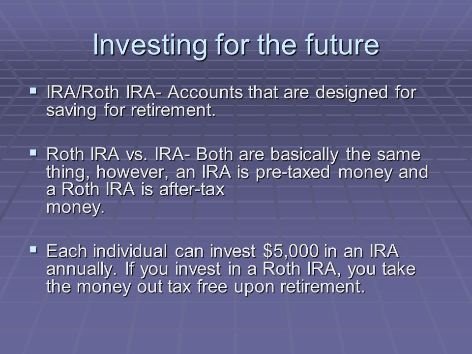 Investing for the future  IRA/Roth IRA- Accounts that are designed for saving for retirement.