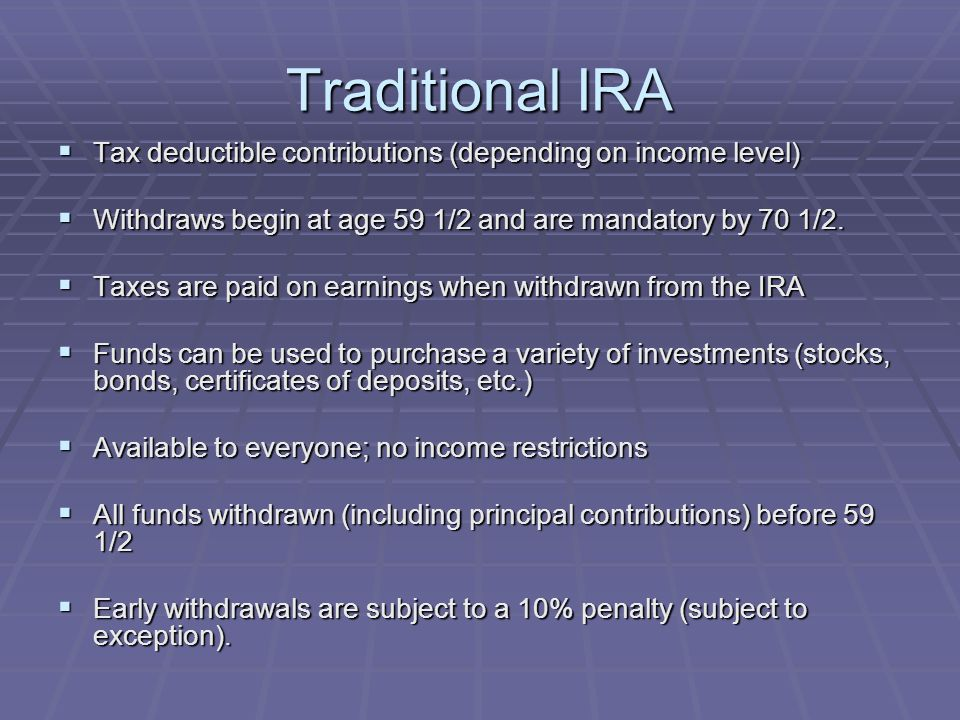 Traditional IRA  Tax deductible contributions (depending on income level)  Withdraws begin at age 59 1/2 and are mandatory by 70 1/2.  Taxes are pa