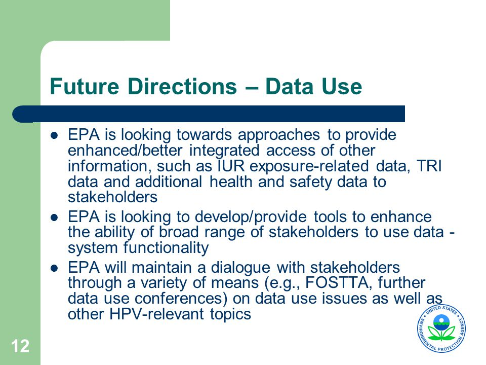 12 Future Directions – Data Use EPA is looking towards approaches to provide enhanced/better integrated access of other information, such as IUR exposure-related data, TRI data and additional health and safety data to stakeholders EPA is looking to develop/provide tools to enhance the ability of broad range of stakeholders to use data - system functionality EPA will maintain a dialogue with stakeholders through a variety of means (e.g., FOSTTA, further data use conferences) on data use issues as well as other HPV-relevant topics