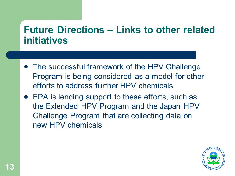 13 Future Directions – Links to other related initiatives  The successful framework of the HPV Challenge Program is being considered as a model for other efforts to address further HPV chemicals  EPA is lending support to these efforts, such as the Extended HPV Program and the Japan HPV Challenge Program that are collecting data on new HPV chemicals