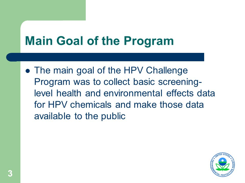 3 Main Goal of the Program The main goal of the HPV Challenge Program was to collect basic screening- level health and environmental effects data for HPV chemicals and make those data available to the public