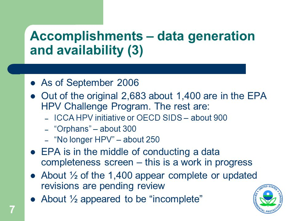 7 Accomplishments – data generation and availability (3) As of September 2006 Out of the original 2,683 about 1,400 are in the EPA HPV Challenge Program.