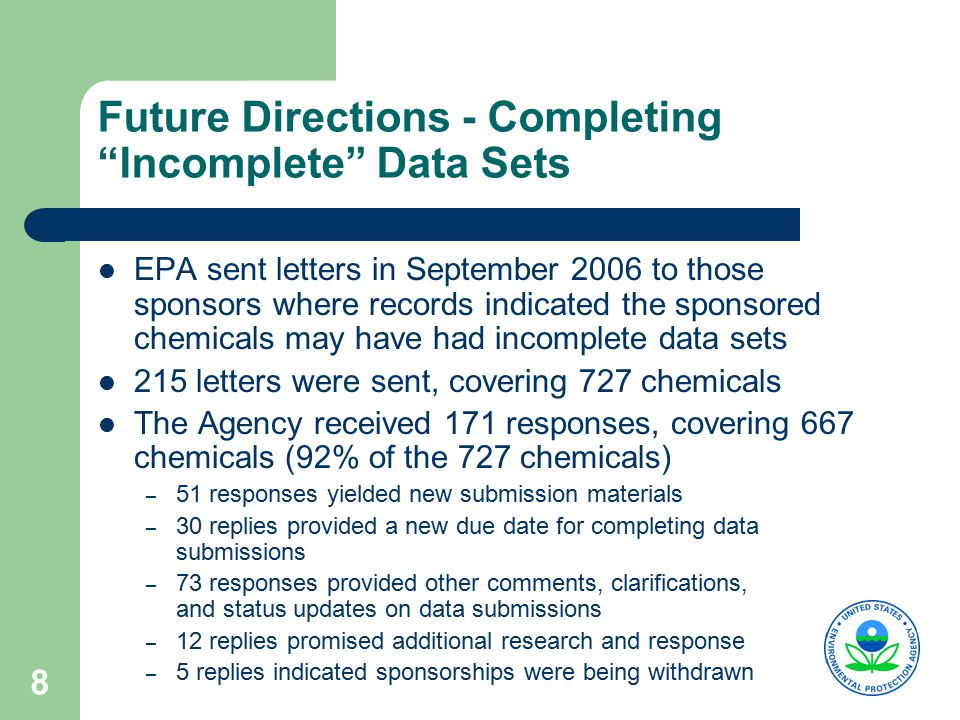 9 Future Directions - Collecting Data on Orphan Chemicals  EPA will also collect data on unsponsored, or orphan chemicals  For these approximately 300 chemicals, EPA is following a regulatory approach:  EPA promulgated a TSCA section 4 test rule for 17 Orphans in March, 2006  EPA finalized a section 8(a)/8(d) rule in August 2006 on 243 orphans (33 were withdrawn in September leaving 210 in each rule)  2 nd Orphan test rule planned for proposal in early 2007 (40 chemicals under consideration)