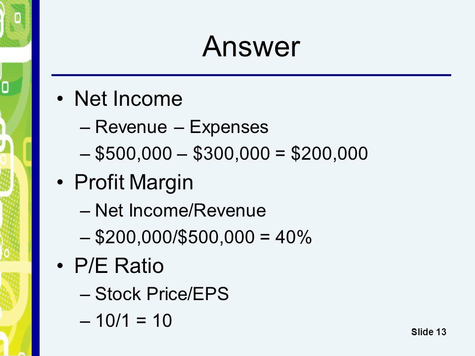 Answer Net Income –Revenue – Expenses –$500,000 – $300,000 = $200,000 Profit Margin –Net Income/Revenue –$200,000/$500,000 = 40% P/E Ratio –Stock Price/EPS –10/1 = 10 Slide 13