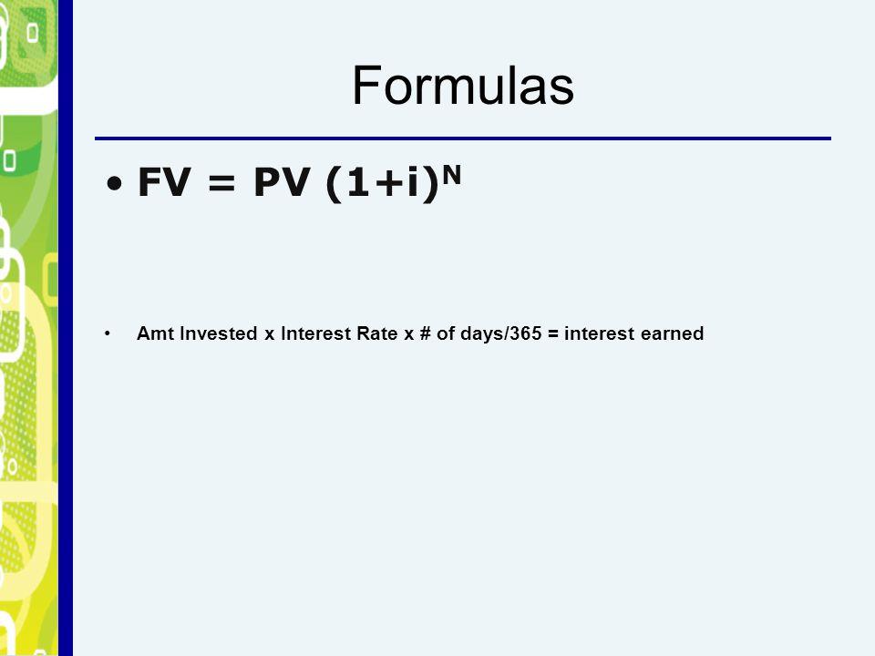 Formulas FV = PV (1+i) N Amt Invested x Interest Rate x # of days/365 = interest earned