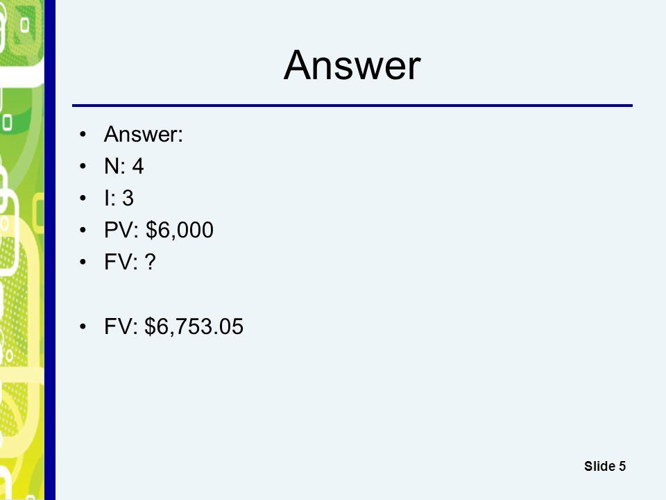Answer Answer: N: 4 I: 3 PV: $6,000 FV: FV: $6,753.05 Slide 5