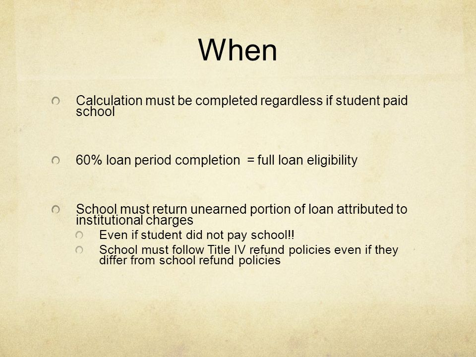 When Calculation must be completed regardless if student paid school 60% loan period completion = full loan eligibility School must return unearned portion of loan attributed to institutional charges Even if student did not pay school!.
