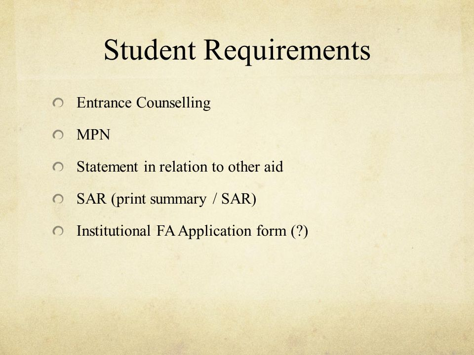 Student Requirements Entrance Counselling MPN Statement in relation to other aid SAR (print summary / SAR) Institutional FA Application form ( )