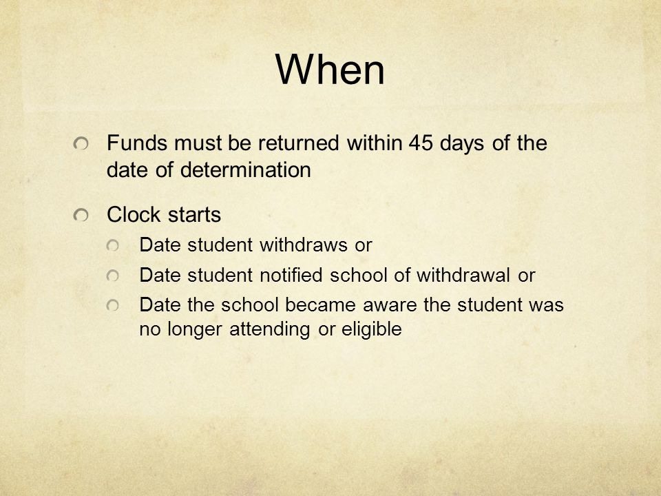 When Funds must be returned within 45 days of the date of determination Clock starts Date student withdraws or Date student notified school of withdrawal or Date the school became aware the student was no longer attending or eligible
