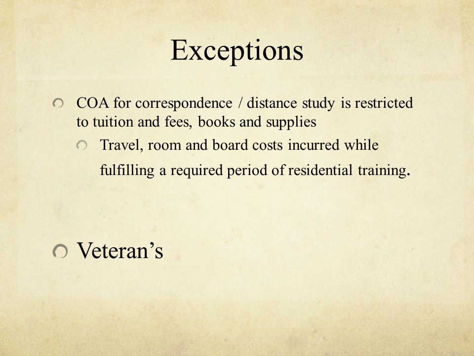 Exceptions COA for correspondence / distance study is restricted to tuition and fees, books and supplies Travel, room and board costs incurred while fulfilling a required period of residential training.