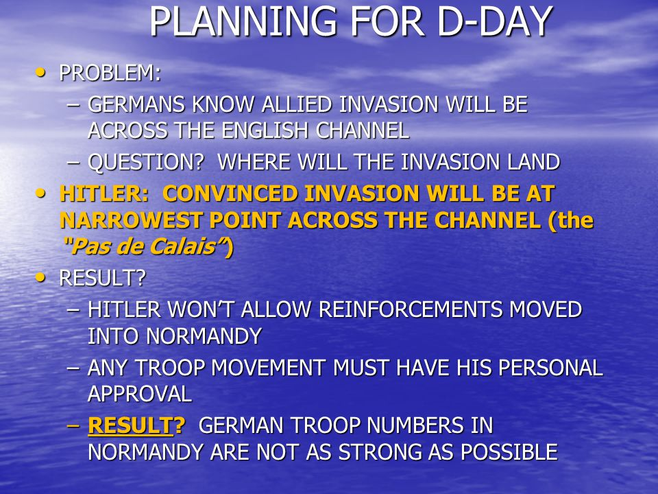 OPERATION OVERLORD OPERATION OVERLORD ATTACK BEGINS: ATTACK BEGINS: –NIGHT, JUNE 5-6: ALLIED AIRBORNE ASSAULT –0600, JUNE 6: ALLIED AMPHIBIOUS ASSAULT ON NORMANDY BEACHES –HEAVY CASUALTIES ON BOTH SIDES: ALLIES: 4500 KIA ALLIES: 4500 KIA U.S.: 2500 KIA U.S.: 2500 KIA GERMANS: EXACT FIGURE UNKOWN; 4000 – 9000KIA GERMANS: EXACT FIGURE UNKOWN; 4000 – 9000KIA –EISENHOWER ALMOST CANCELS ATTACK GERMAN PROBLEMS: -GERMANS AT NORMANDY CALL FOR REINFORCEMENTS -HITLER CAN'T BE REACHED – REINFORCEMENTS AREN'T MOVED QUICKLY –ALLIES TAKE BEACHES – ESTABLISH BEACHHEAD, MOVE INLAND