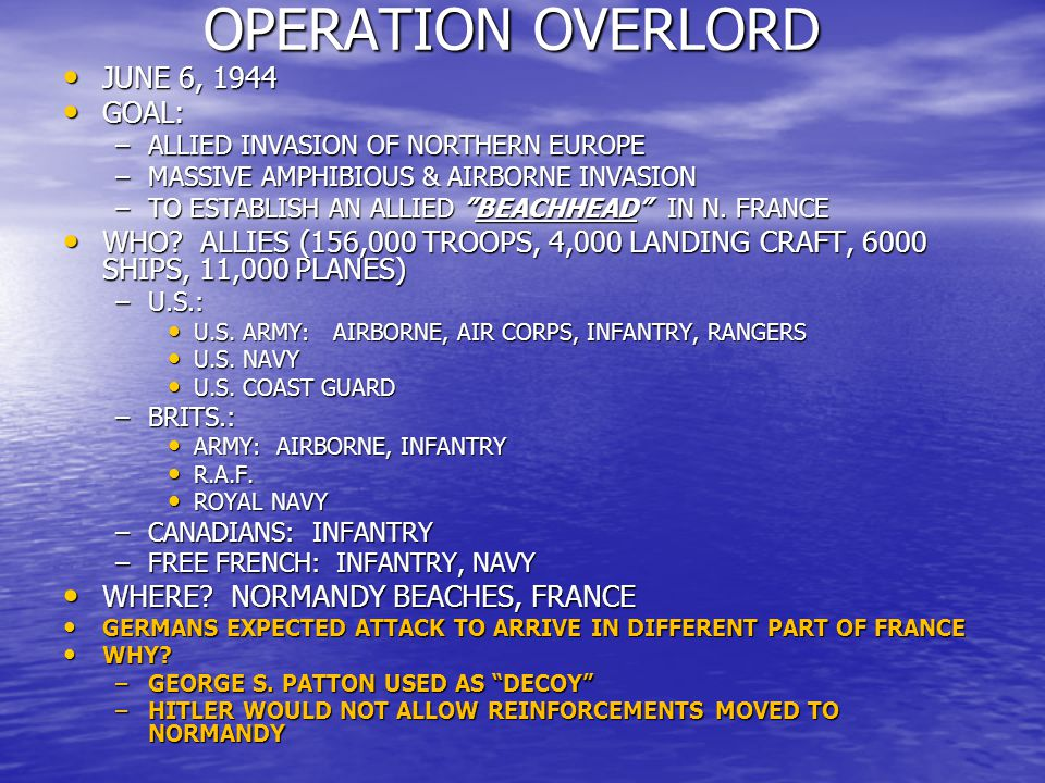 OPERATION OVERLORD OPERATION OVERLORD JUNE 6, 1944 JUNE 6, 1944 GOAL: GOAL: –ALLIED INVASION OF NORTHERN EUROPE –MASSIVE AMPHIBIOUS & AIRBORNE INVASION –TO ESTABLISH AN ALLIED BEACHHEAD IN N.