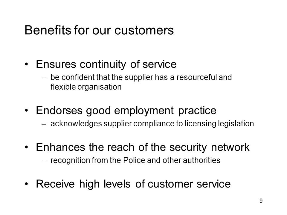 9 Benefits for our customers Ensures continuity of service –be confident that the supplier has a resourceful and flexible organisation Endorses good employment practice –acknowledges supplier compliance to licensing legislation Enhances the reach of the security network –recognition from the Police and other authorities Receive high levels of customer service