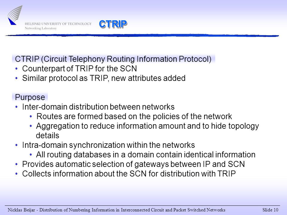 Slide 10 Nicklas Beijar - Distribution of Numbering Information in Interconnected Circuit and Packet Switched Networks CTRIP CTRIP (Circuit Telephony Routing Information Protocol) Counterpart of TRIP for the SCN Similar protocol as TRIP, new attributes added Purpose Inter-domain distribution between networks Routes are formed based on the policies of the network Aggregation to reduce information amount and to hide topology details Intra-domain synchronization within the networks All routing databases in a domain contain identical information Provides automatic selection of gateways between IP and SCN Collects information about the SCN for distribution with TRIP