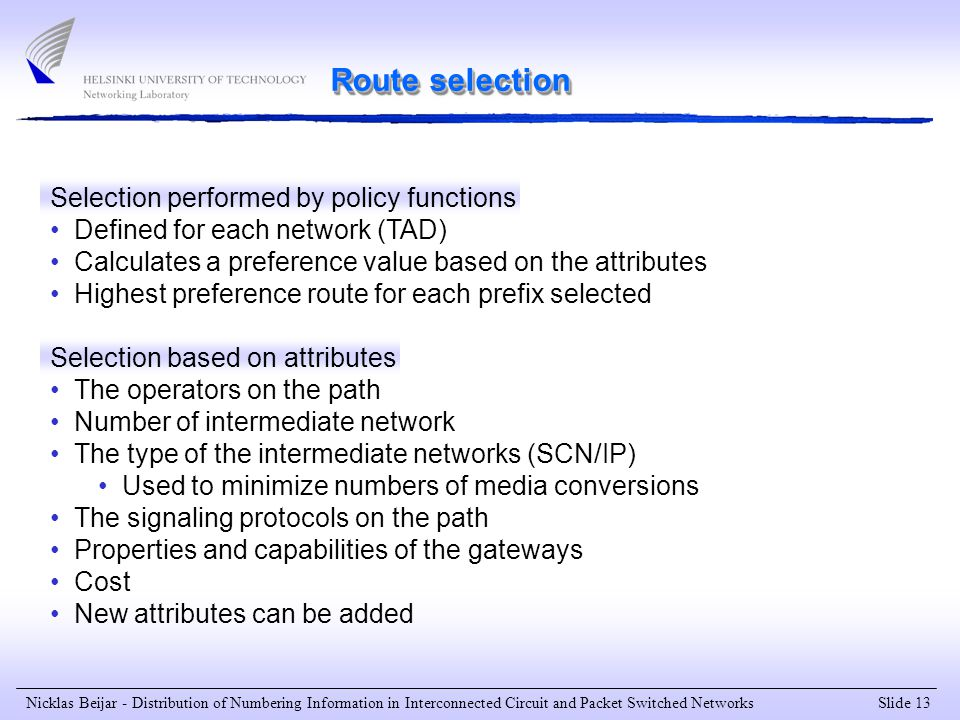 Slide 13 Nicklas Beijar - Distribution of Numbering Information in Interconnected Circuit and Packet Switched Networks Route selection Selection performed by policy functions Defined for each network (TAD) Calculates a preference value based on the attributes Highest preference route for each prefix selected Selection based on attributes The operators on the path Number of intermediate network The type of the intermediate networks (SCN/IP) Used to minimize numbers of media conversions The signaling protocols on the path Properties and capabilities of the gateways Cost New attributes can be added