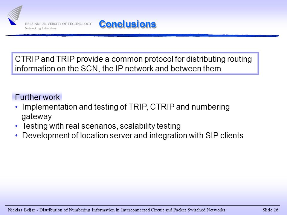 Slide 26 Nicklas Beijar - Distribution of Numbering Information in Interconnected Circuit and Packet Switched Networks CTRIP and TRIP provide a common protocol for distributing routing information on the SCN, the IP network and between them Further work Implementation and testing of TRIP, CTRIP and numbering gateway Testing with real scenarios, scalability testing Development of location server and integration with SIP clients Conclusions