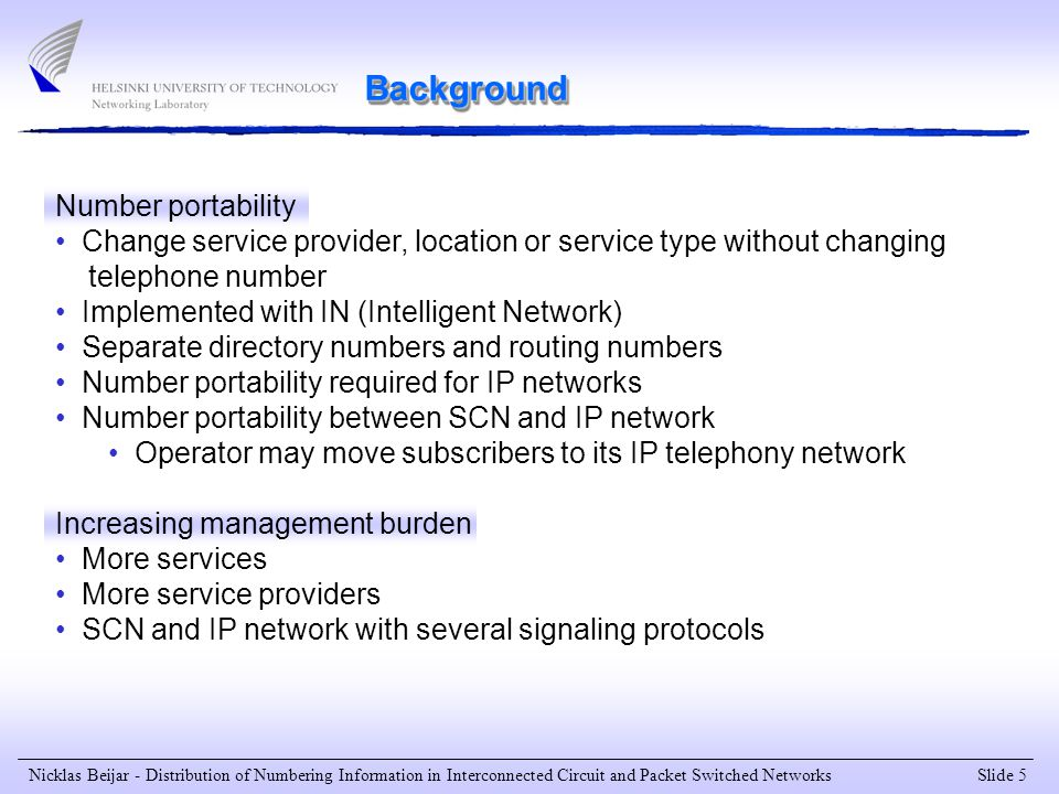 Slide 5 Nicklas Beijar - Distribution of Numbering Information in Interconnected Circuit and Packet Switched Networks Number portability Change service provider, location or service type without changing telephone number Implemented with IN (Intelligent Network) Separate directory numbers and routing numbers Number portability required for IP networks Number portability between SCN and IP network Operator may move subscribers to its IP telephony network Increasing management burden More services More service providers SCN and IP network with several signaling protocols Background