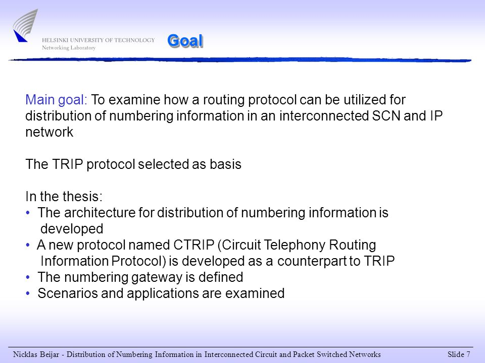 Slide 7 Nicklas Beijar - Distribution of Numbering Information in Interconnected Circuit and Packet Switched Networks Goal Main goal: To examine how a routing protocol can be utilized for distribution of numbering information in an interconnected SCN and IP network The TRIP protocol selected as basis In the thesis: The architecture for distribution of numbering information is developed A new protocol named CTRIP (Circuit Telephony Routing Information Protocol) is developed as a counterpart to TRIP The numbering gateway is defined Scenarios and applications are examined