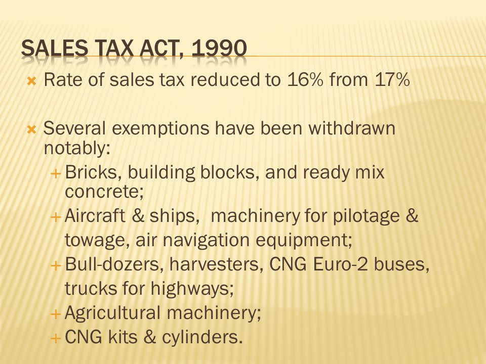  Rate of sales tax reduced to 16% from 17%  Several exemptions have been withdrawn notably:  Bricks, building blocks, and ready mix concrete;  Aircraft & ships, machinery for pilotage & towage, air navigation equipment;  Bull-dozers, harvesters, CNG Euro-2 buses, trucks for highways;  Agricultural machinery;  CNG kits & cylinders.