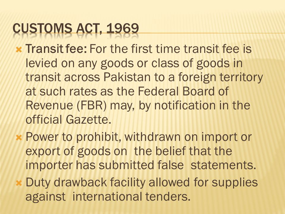  Transit fee: For the first time transit fee is levied on any goods or class of goods in transit across Pakistan to a foreign territory at such rates as the Federal Board of Revenue (FBR) may, by notification in the official Gazette.