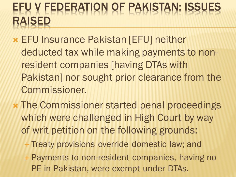  EFU Insurance Pakistan [EFU] neither deducted tax while making payments to non- resident companies [having DTAs with Pakistan] nor sought prior clearance from the Commissioner.