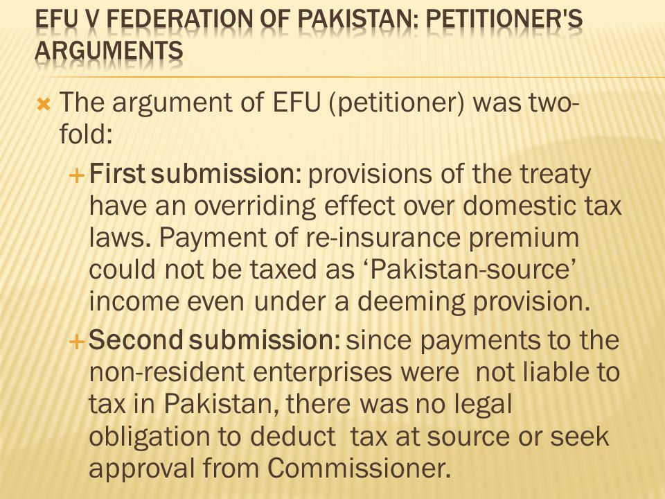  The argument of EFU (petitioner) was two- fold:  First submission: provisions of the treaty have an overriding effect over domestic tax laws.