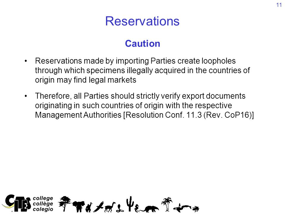 11 Reservations Caution Reservations made by importing Parties create loopholes through which specimens illegally acquired in the countries of origin may find legal markets Therefore, all Parties should strictly verify export documents originating in such countries of origin with the respective Management Authorities [Resolution Conf.