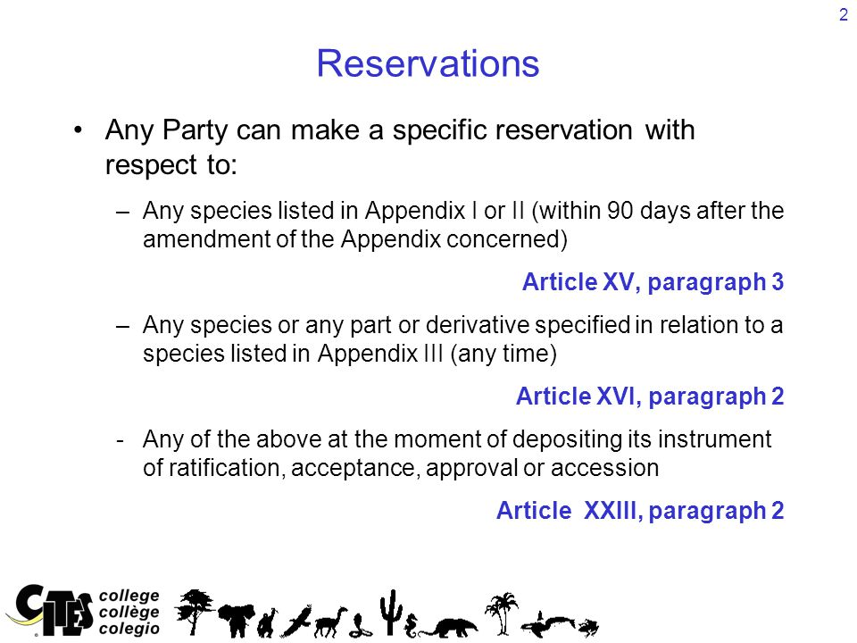 2 Reservations Any Party can make a specific reservation with respect to: –Any species listed in Appendix I or II (within 90 days after the amendment of the Appendix concerned) Article XV, paragraph 3 –Any species or any part or derivative specified in relation to a species listed in Appendix III (any time) Article XVI, paragraph 2 -Any of the above at the moment of depositing its instrument of ratification, acceptance, approval or accession Article XXIII, paragraph 2