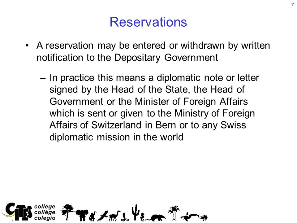 7 Reservations A reservation may be entered or withdrawn by written notification to the Depositary Government –In practice this means a diplomatic note or letter signed by the Head of the State, the Head of Government or the Minister of Foreign Affairs which is sent or given to the Ministry of Foreign Affairs of Switzerland in Bern or to any Swiss diplomatic mission in the world