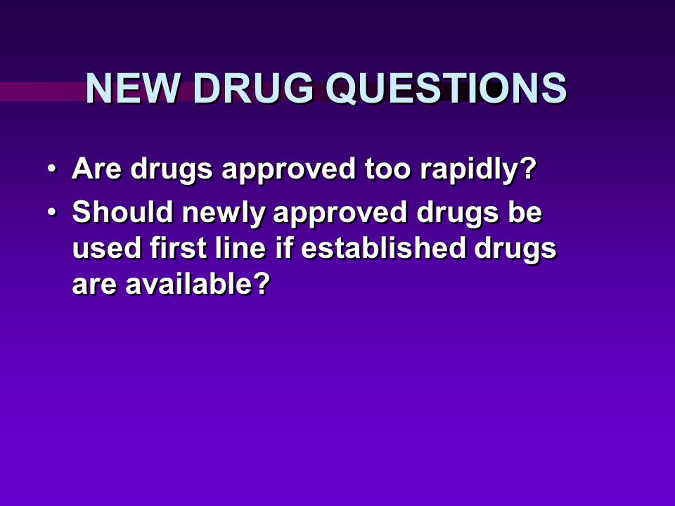 NEW DRUG QUESTIONS Are drugs approved too rapidly.