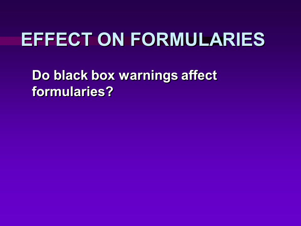 EFFECT ON FORMULARIES Do black box warnings affect formularies?