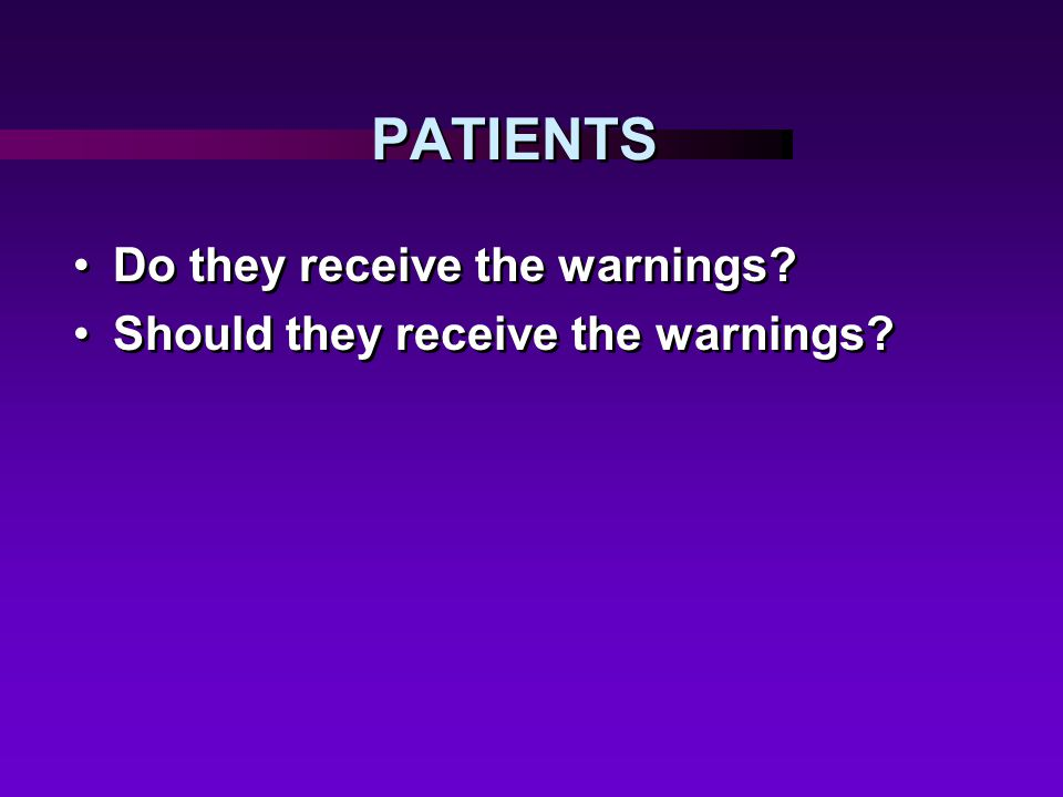 PATIENTS Do they receive the warnings.Should they receive the warnings.