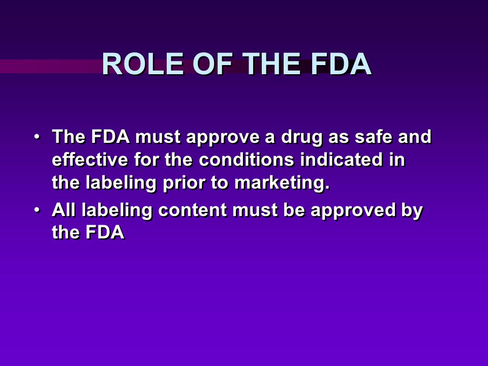 ROLE OF THE FDA The FDA must approve a drug as safe and effective for the conditions indicated in the labeling prior to marketing.
