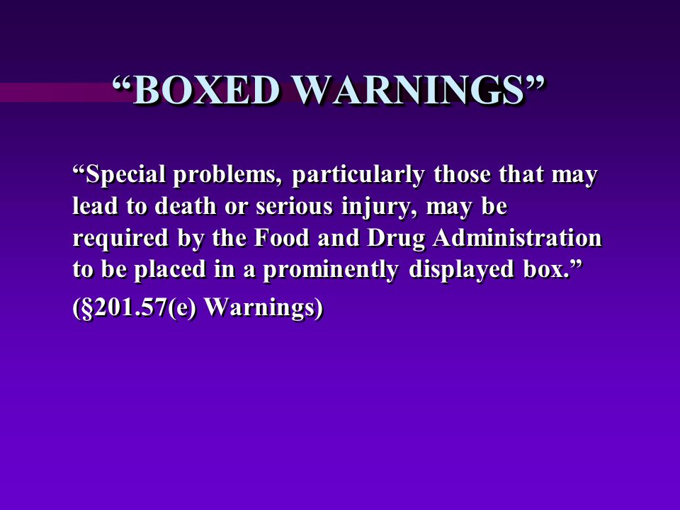 BOXED WARNINGS Special problems, particularly those that may lead to death or serious injury, may be required by the Food and Drug Administration to be placed in a prominently displayed box. (§201.57(e) Warnings) Special problems, particularly those that may lead to death or serious injury, may be required by the Food and Drug Administration to be placed in a prominently displayed box. (§201.57(e) Warnings)