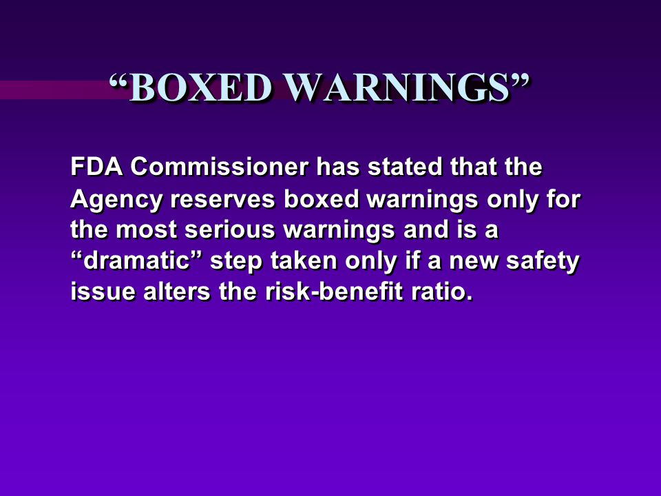 BOXED WARNINGS FDA Commissioner has stated that the Agency reserves boxed warnings only for the most serious warnings and is a dramatic step taken only if a new safety issue alters the risk-benefit ratio.