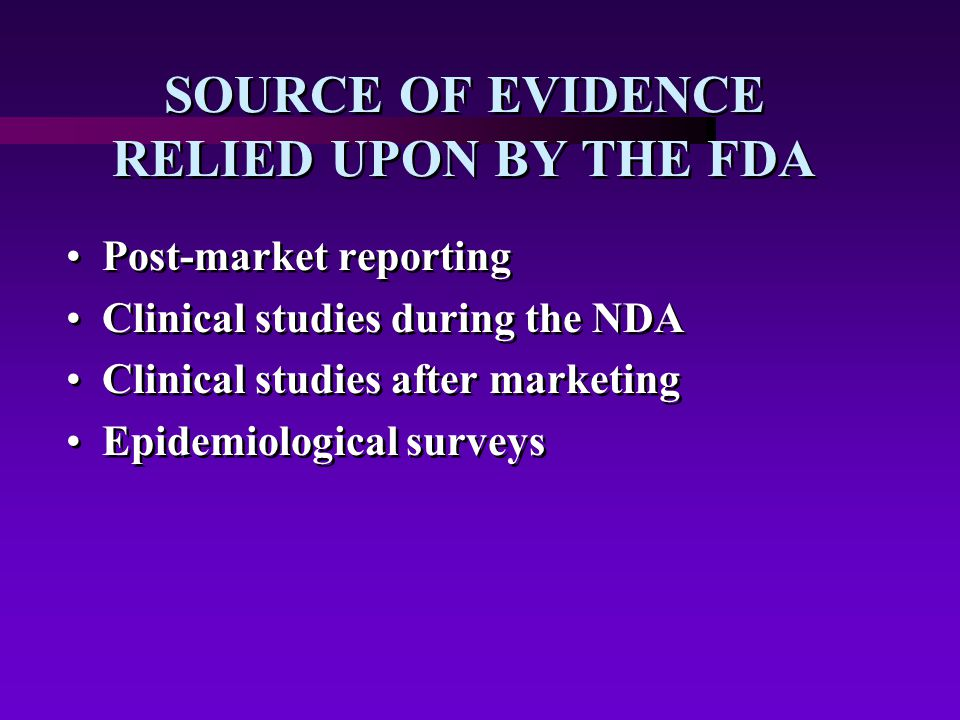 SOURCE OF EVIDENCE RELIED UPON BY THE FDA Post-market reporting Clinical studies during the NDA Clinical studies after marketing Epidemiological surveys Post-market reporting Clinical studies during the NDA Clinical studies after marketing Epidemiological surveys