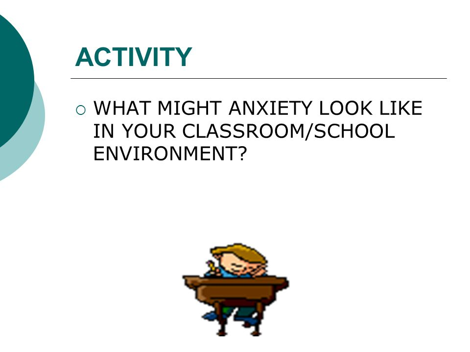 ACTIVITY  WHAT MIGHT ANXIETY LOOK LIKE IN YOUR CLASSROOM/SCHOOL ENVIRONMENT