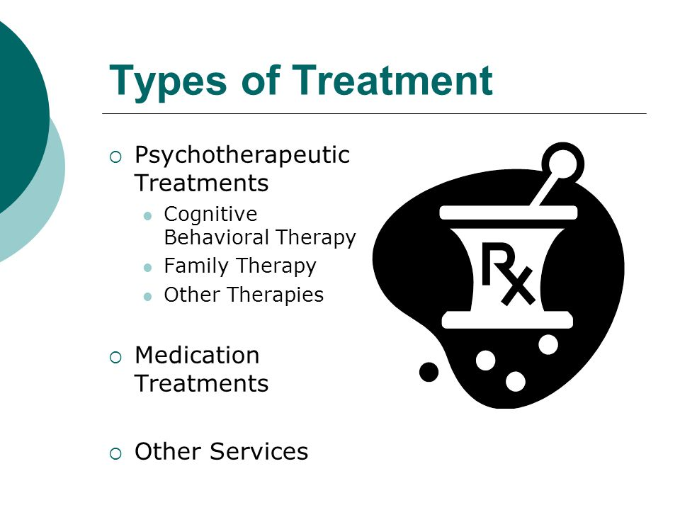 Types of Treatment  Psychotherapeutic Treatments Cognitive Behavioral Therapy Family Therapy Other Therapies  Medication Treatments  Other Services
