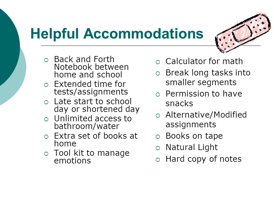 Helpful Accommodations  Back and Forth Notebook between home and school  Extended time for tests/assignments  Late start to school day or shortened day  Unlimited access to bathroom/water  Extra set of books at home  Tool kit to manage emotions  Calculator for math  Break long tasks into smaller segments  Permission to have snacks  Alternative/Modified assignments  Books on tape  Natural Light  Hard copy of notes