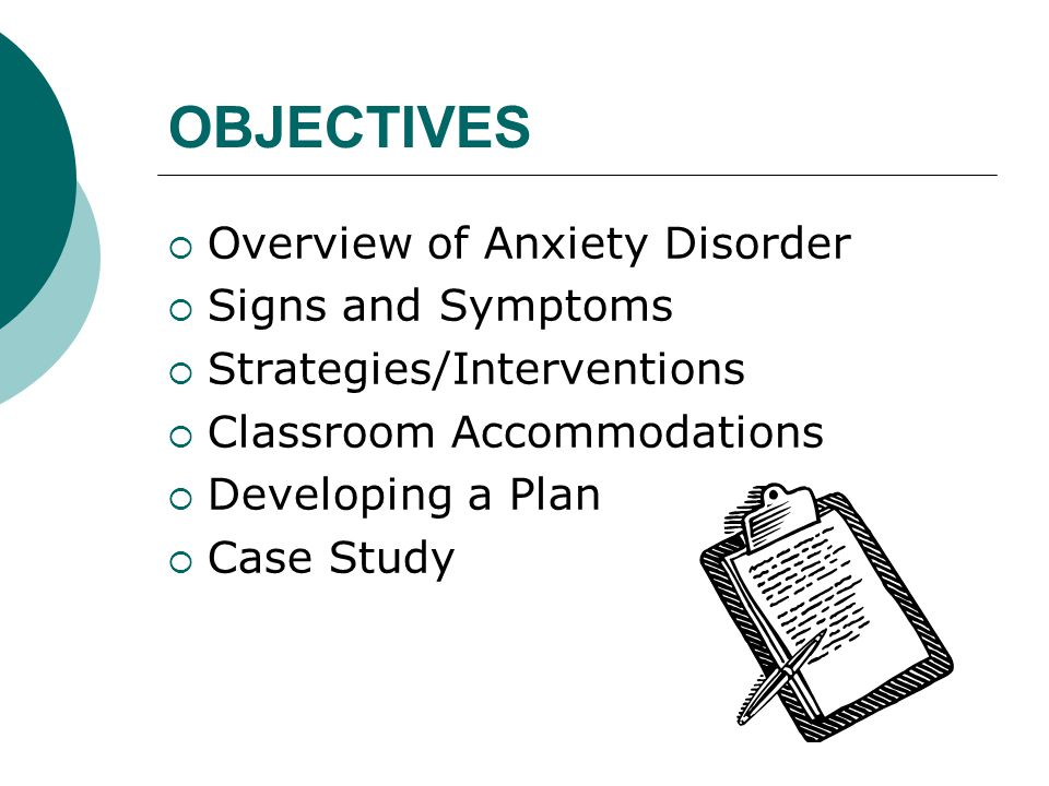OBJECTIVES  Overview of Anxiety Disorder  Signs and Symptoms  Strategies/Interventions  Classroom Accommodations  Developing a Plan  Case Study