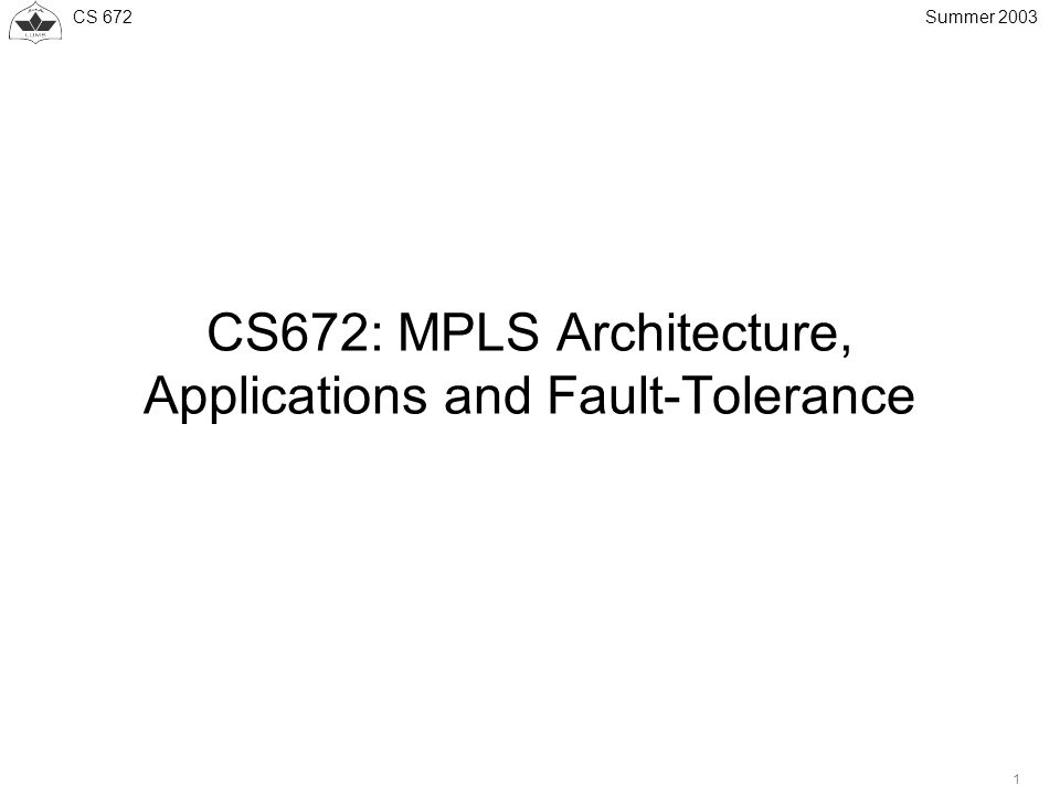 CS 672 1 Summer 2003 CS672: MPLS Architecture, Applications and Fault-Tolerance